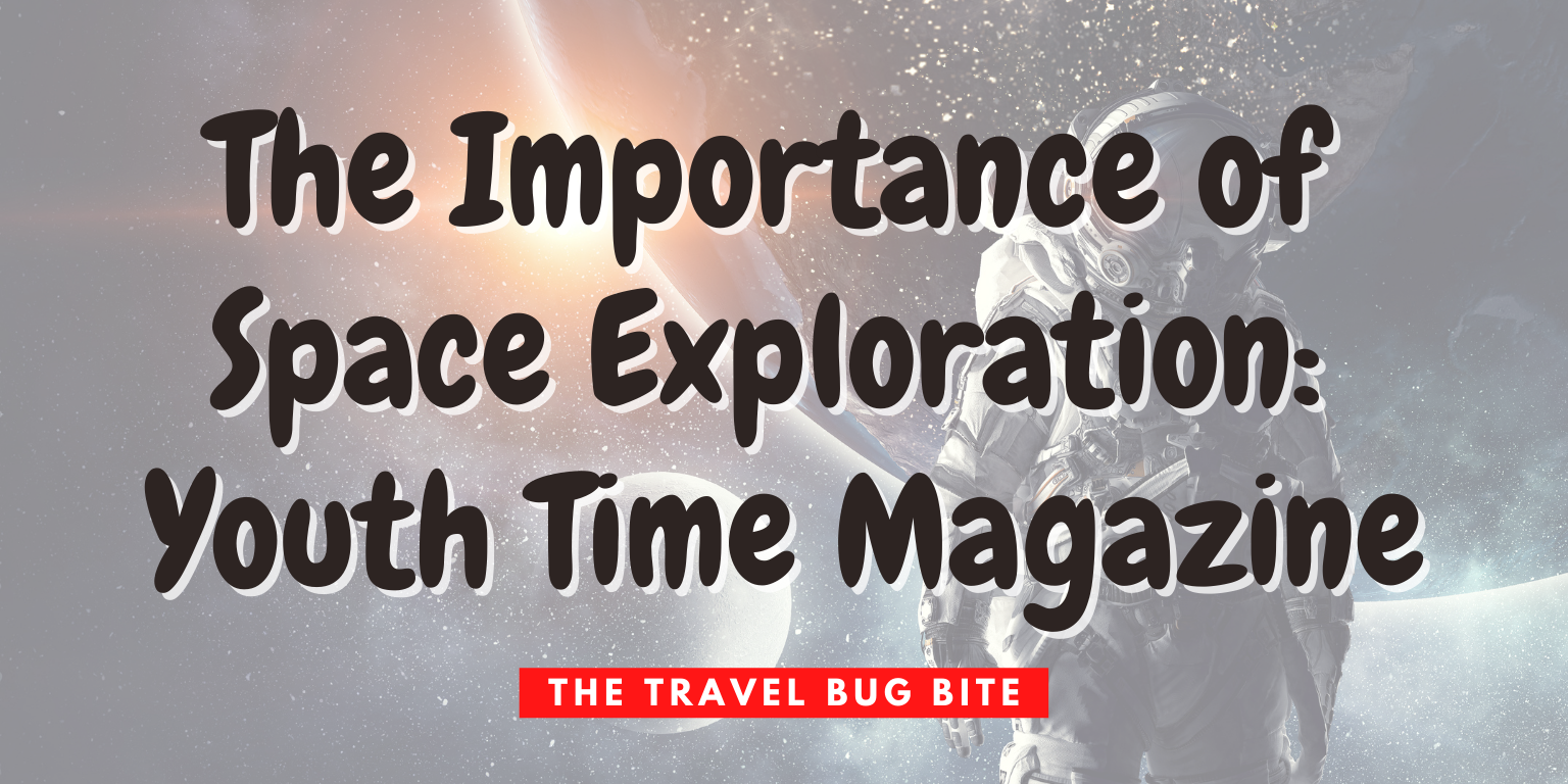 , The Importance of Space Exploration: Youth Time Magazine, The Travel Bug Bite